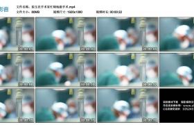 高清实拍视频丨医生在手术室忙碌地做手术