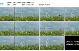 高清实拍视频丨以花草为前景的风力发电机群转动