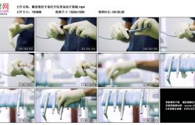 高清实拍视频丨戴着橡胶手套的牙医准备医疗器械