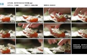 高清实拍视频丨制作寿司加生鱼片和奶酪