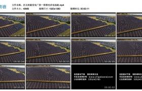 高清实拍视频素材丨太阳能发电厂的一排排光伏电池板