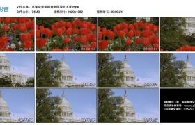 高清实拍视频丨从郁金香摇摄到美国国会大厦