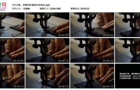 高清实拍视频丨用缝纫机缝制皮革制品